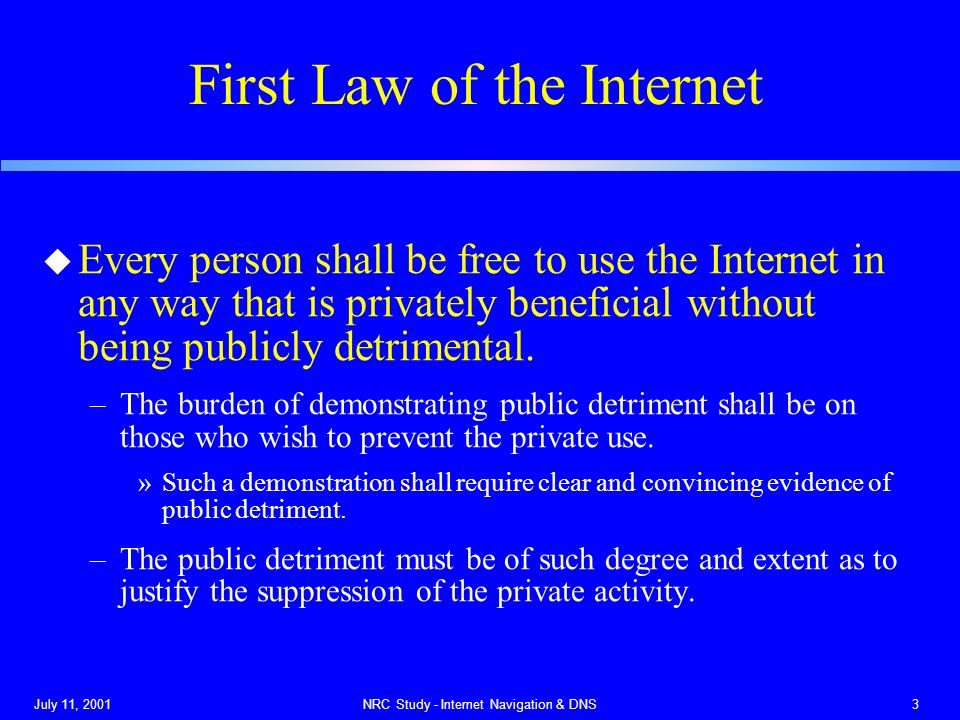 July 11, 2001NRC Study - Internet Navigation & DNS3 First Law of the Internet u Every person shall be free to use the Internet in any way that is privately beneficial without being publicly detrimental.
