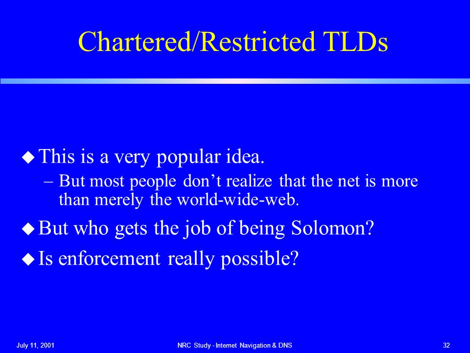 July 11, 2001NRC Study - Internet Navigation & DNS32 Chartered/Restricted TLDs u This is a very popular idea.
