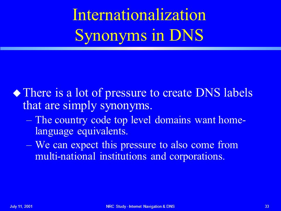July 11, 2001NRC Study - Internet Navigation & DNS33 Internationalization Synonyms in DNS u There is a lot of pressure to create DNS labels that are simply synonyms.