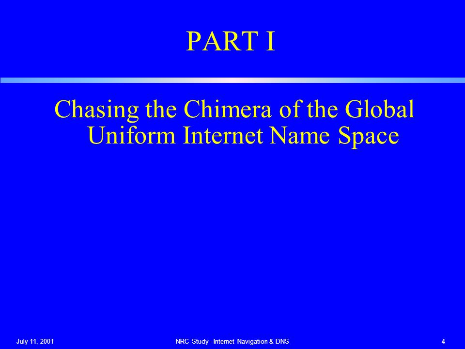 July 11, 2001NRC Study - Internet Navigation & DNS4 PART I Chasing the Chimera of the Global Uniform Internet Name Space