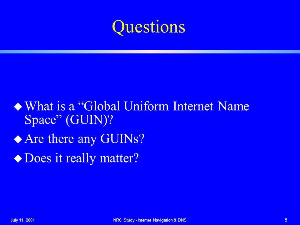 July 11, 2001NRC Study - Internet Navigation & DNS5 Questions u What is a Global Uniform Internet Name Space (GUIN).
