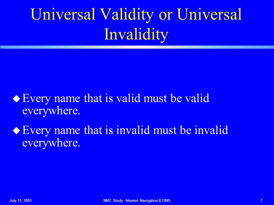 July 11, 2001NRC Study - Internet Navigation & DNS7 Universal Validity or Universal Invalidity u Every name that is valid must be valid everywhere.