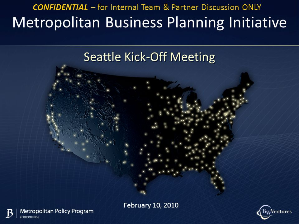 February 10, 2010 Metropolitan Business Planning Initiative Seattle Kick-Off Meeting CONFIDENTIAL – for Internal Team & Partner Discussion ONLY