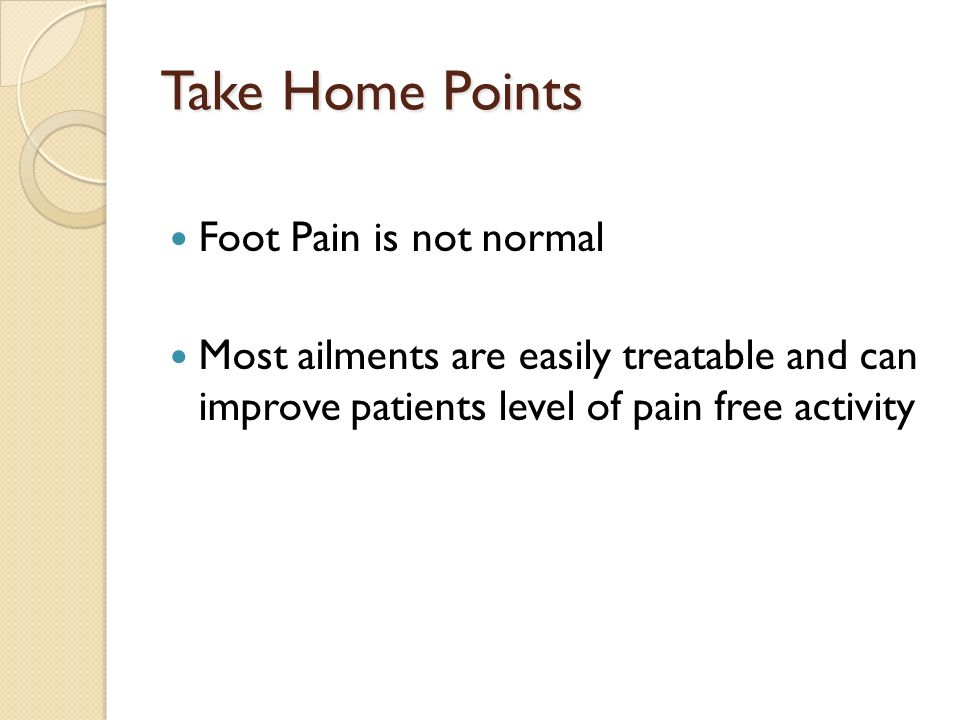 Take Home Points Foot Pain is not normal Most ailments are easily treatable and can improve patients level of pain free activity