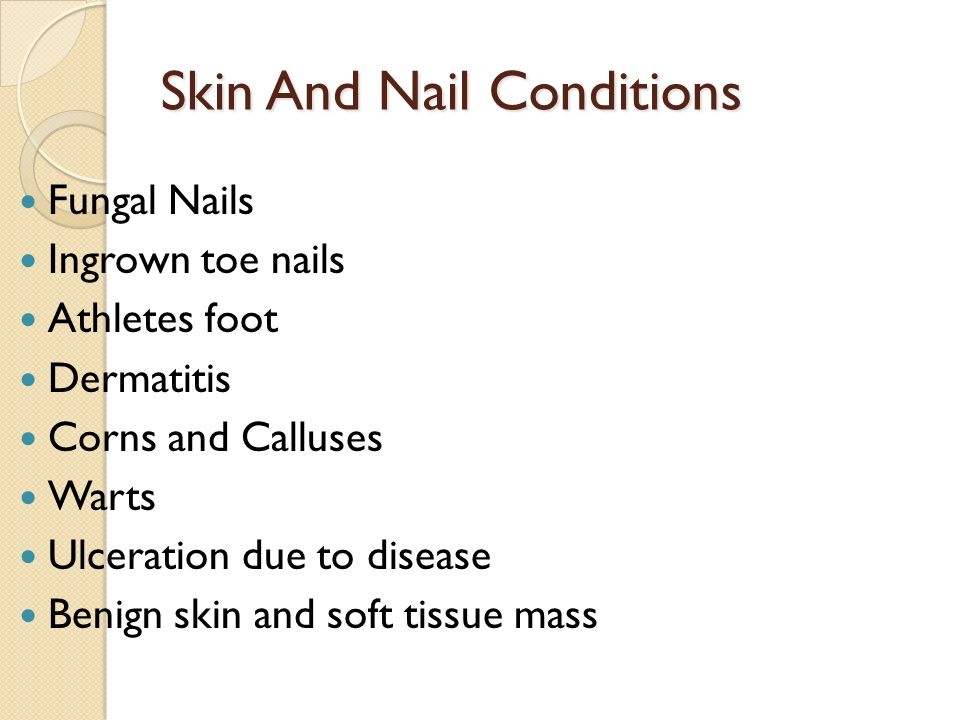 Skin And Nail Conditions Fungal Nails Ingrown toe nails Athletes foot Dermatitis Corns and Calluses Warts Ulceration due to disease Benign skin and soft tissue mass