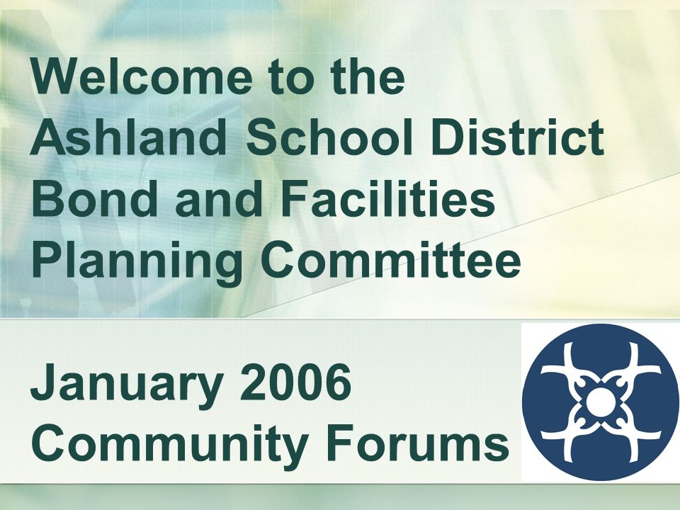 Welcome to the Ashland School District Bond and Facilities Planning Committee January 2006 Community Forums