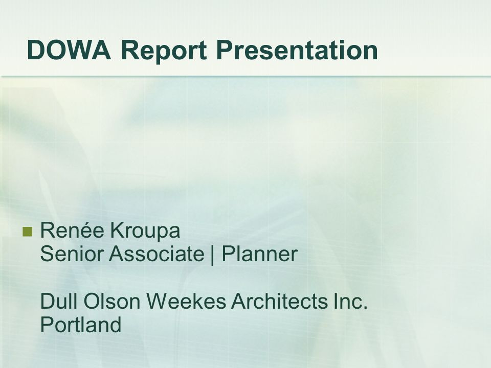 DOWA Report Presentation Renée Kroupa Senior Associate | Planner Dull Olson Weekes Architects Inc.