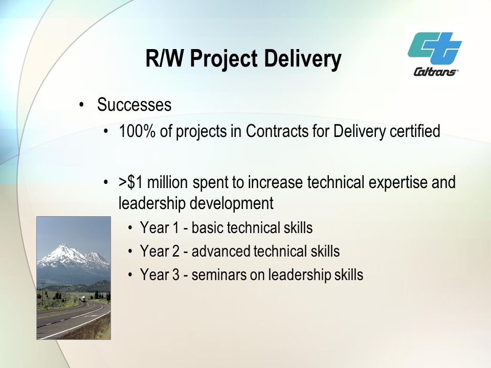 R/W Project Delivery Successes 100% of projects in Contracts for Delivery certified >$1 million spent to increase technical expertise and leadership development Year 1 - basic technical skills Year 2 - advanced technical skills Year 3 - seminars on leadership skills