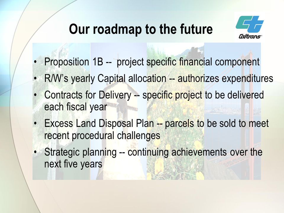Our roadmap to the future Proposition 1B -- project specific financial component R/Ws yearly Capital allocation -- authorizes expenditures Contracts for Delivery -- specific project to be delivered each fiscal year Excess Land Disposal Plan -- parcels to be sold to meet recent procedural challenges Strategic planning -- continuing achievements over the next five years