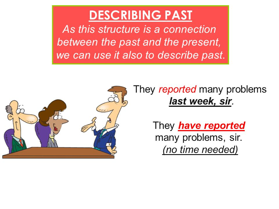 DESCRIBING PAST As this structure is a connection between the past and the present, we can use it also to describe past. They reported many problems l
