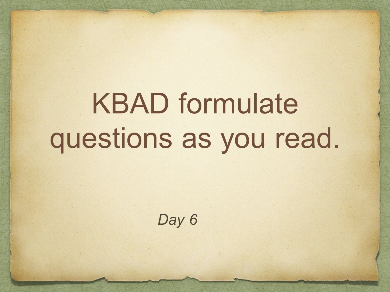 KBAD formulate questions as you read. Day 6