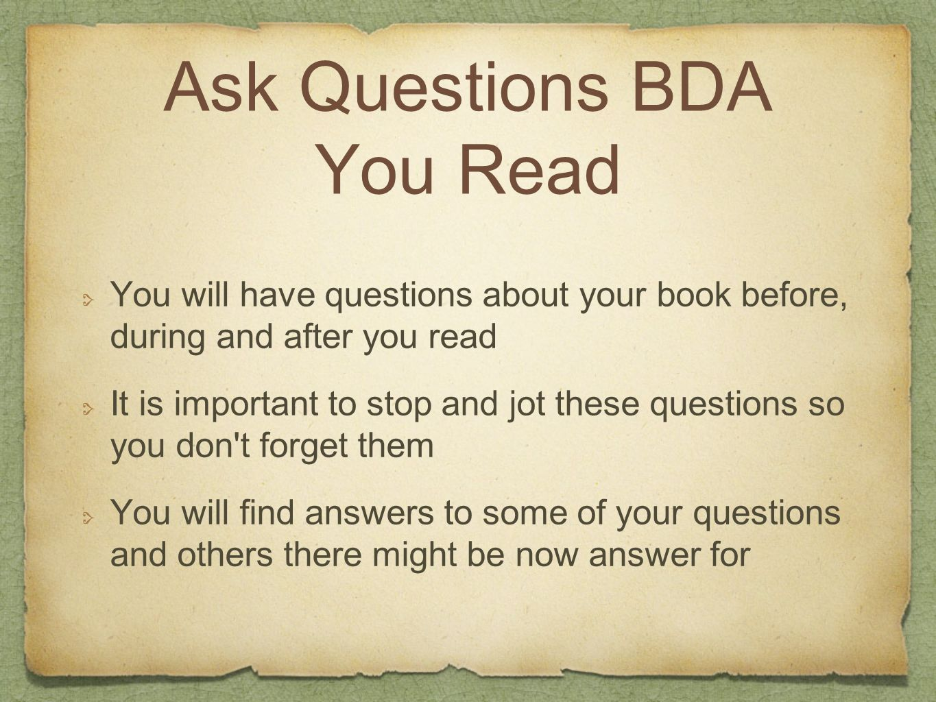 Ask Questions BDA You Read You will have questions about your book before, during and after you read It is important to stop and jot these questions s