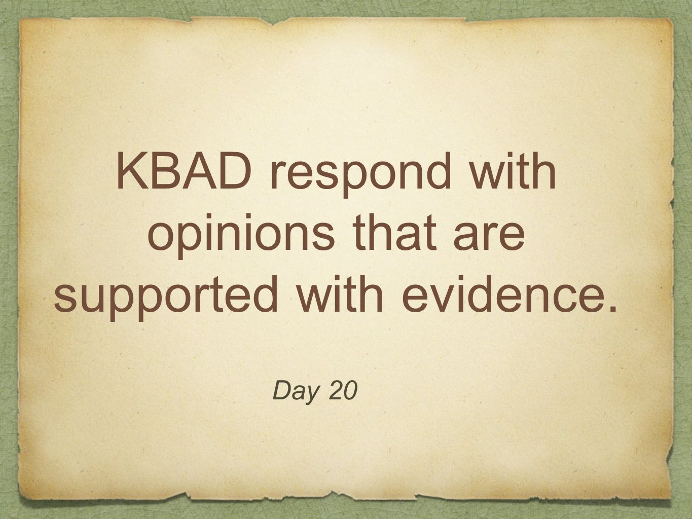KBAD respond with opinions that are supported with evidence. Day 20