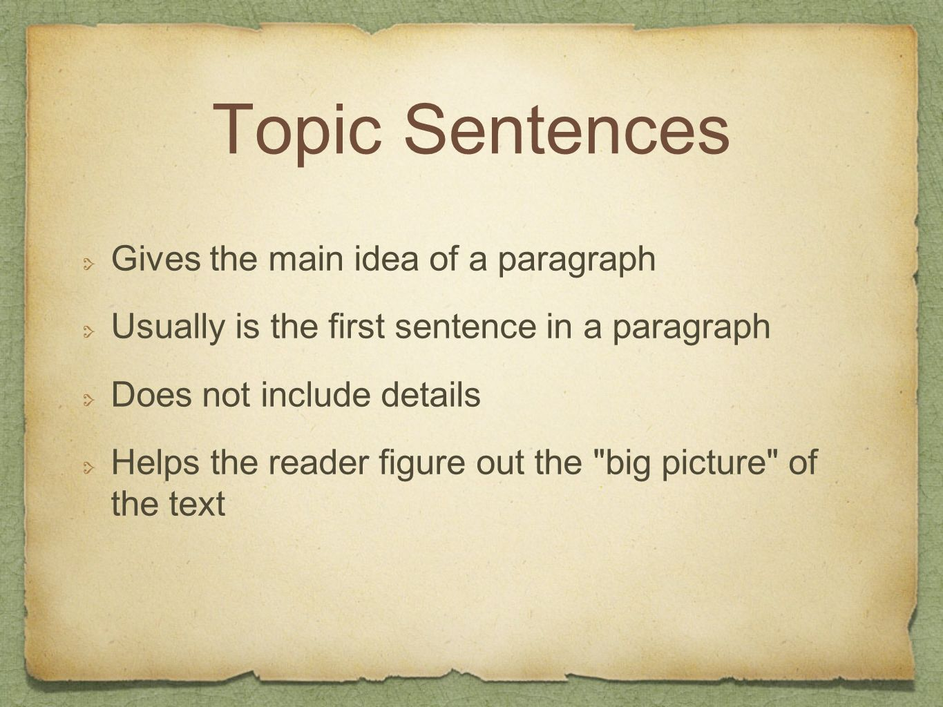 Topic Sentences Gives the main idea of a paragraph Usually is the first sentence in a paragraph Does not include details Helps the reader figure out t