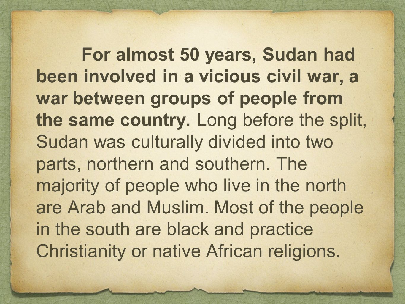 For almost 50 years, Sudan had been involved in a vicious civil war, a war between groups of people from the same country. Long before the split, Suda