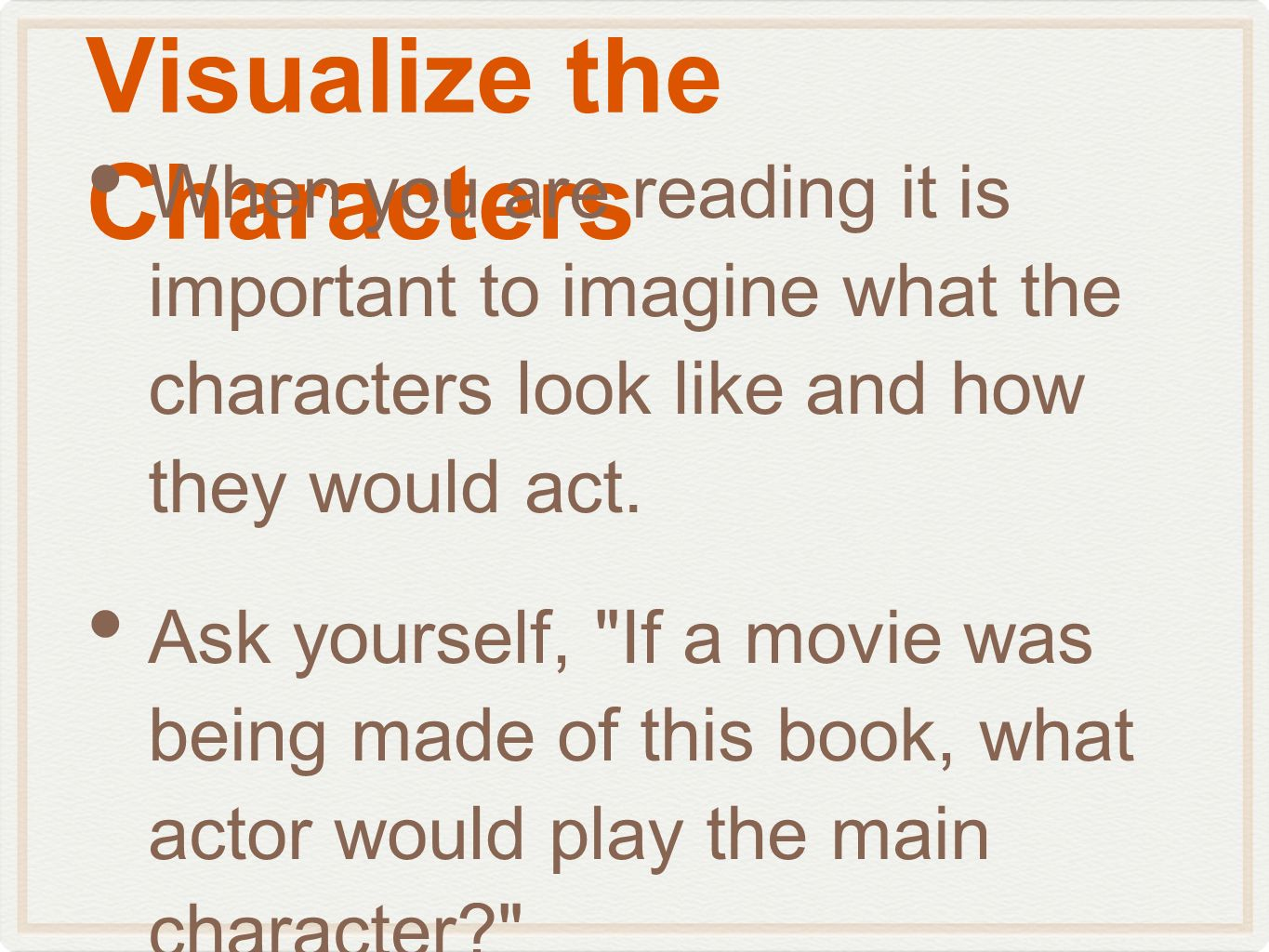 Visualize the Characters When you are reading it is important to imagine what the characters look like and how they would act. Ask yourself,