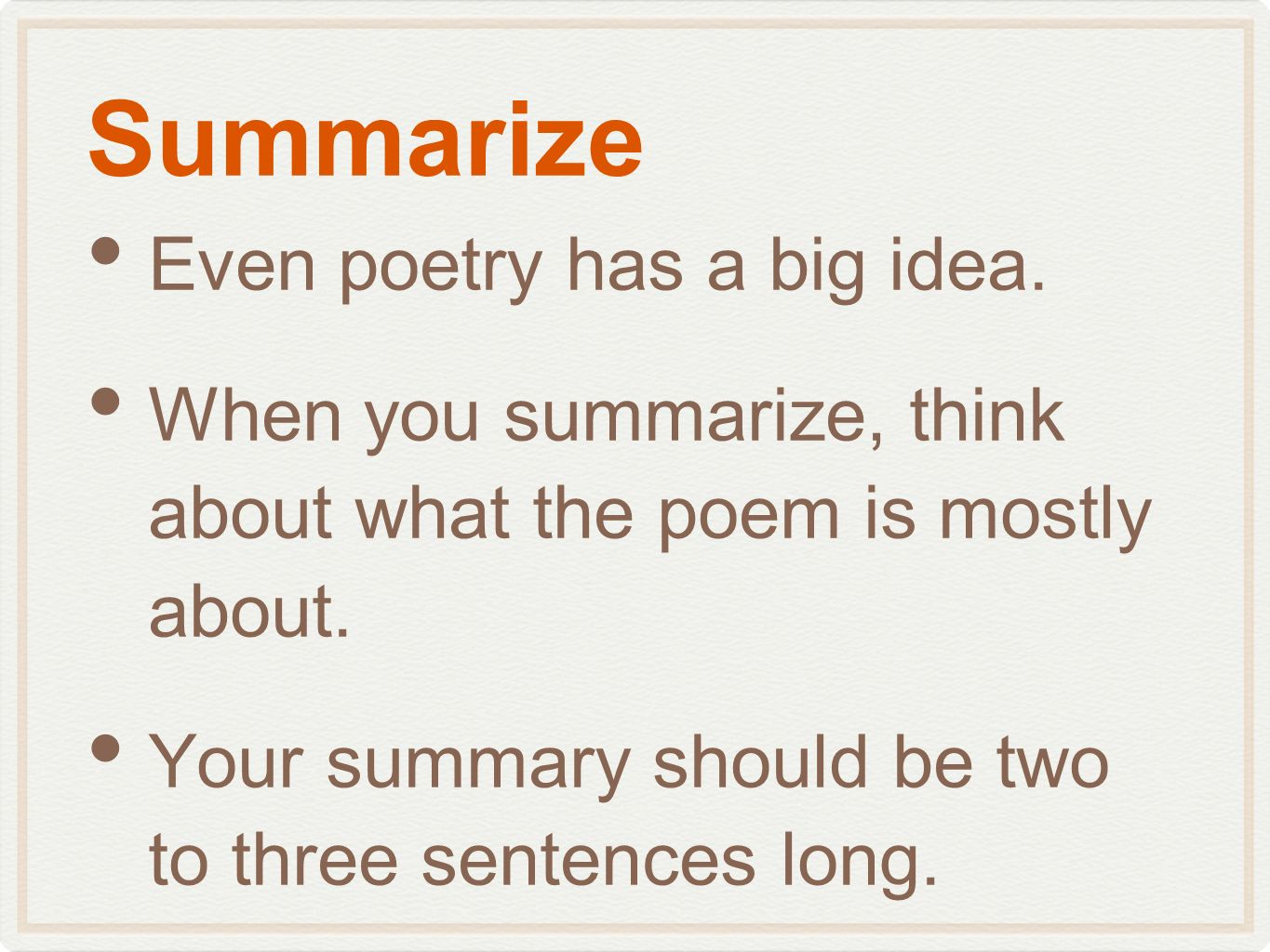 Summarize Even poetry has a big idea. When you summarize, think about what the poem is mostly about. Your summary should be two to three sentences lon