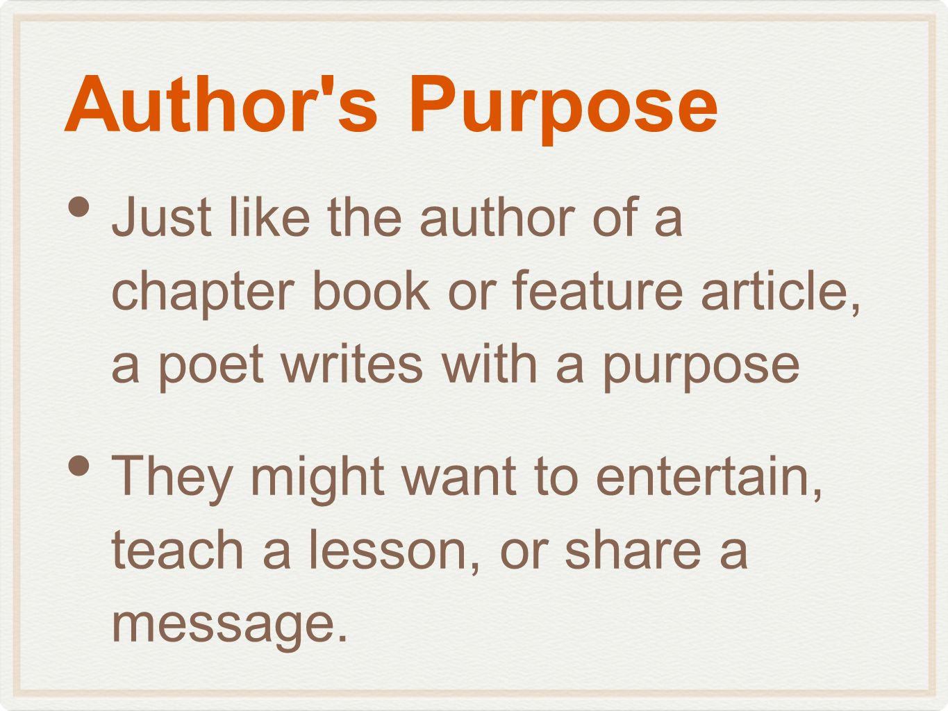 Author's Purpose Just like the author of a chapter book or feature article, a poet writes with a purpose They might want to entertain, teach a lesson,