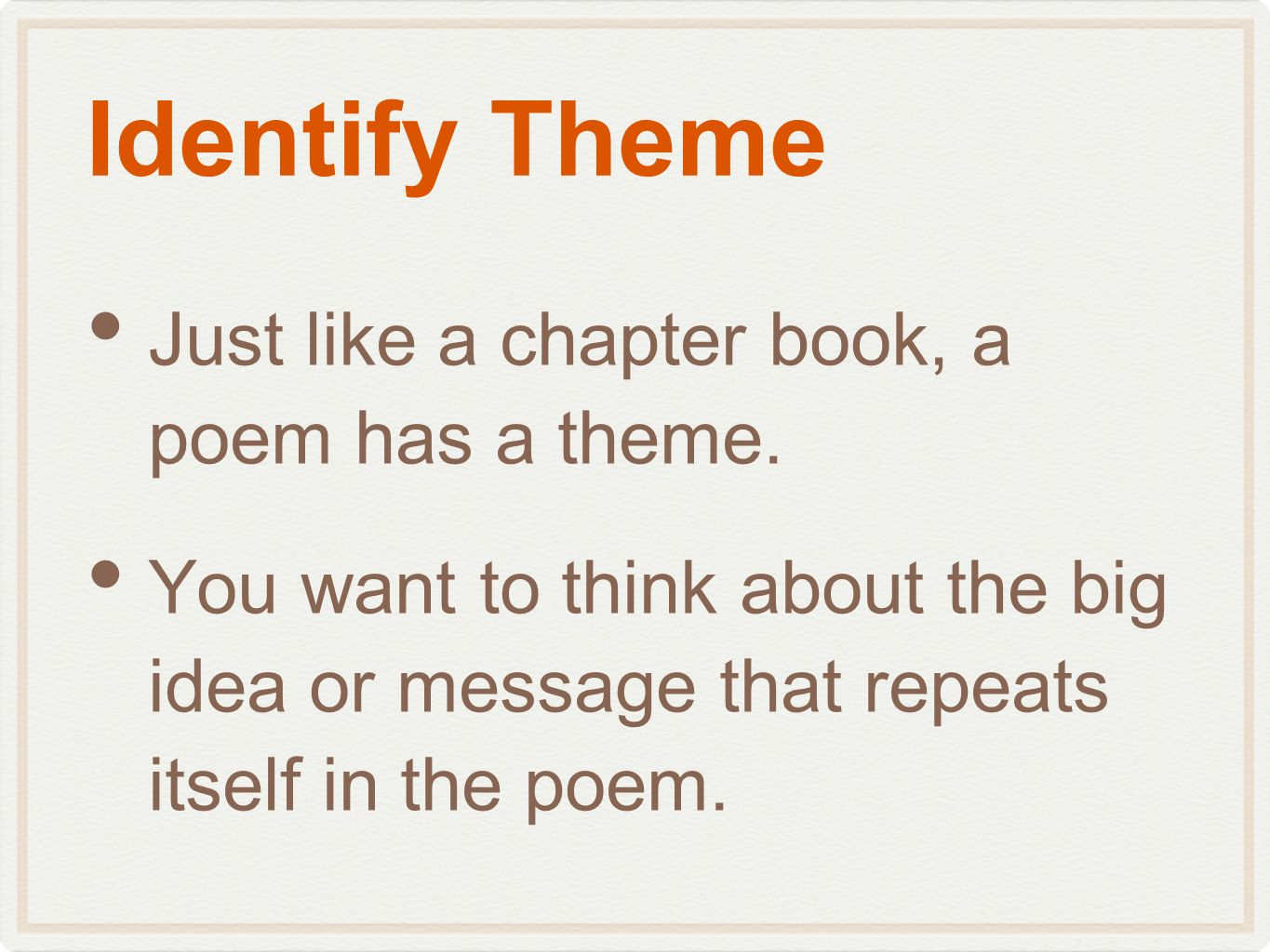 Identify Theme Just like a chapter book, a poem has a theme. You want to think about the big idea or message that repeats itself in the poem.