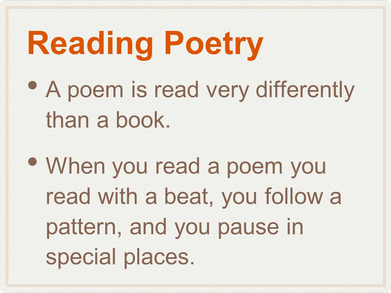 Reading Poetry A poem is read very differently than a book. When you read a poem you read with a beat, you follow a pattern, and you pause in special