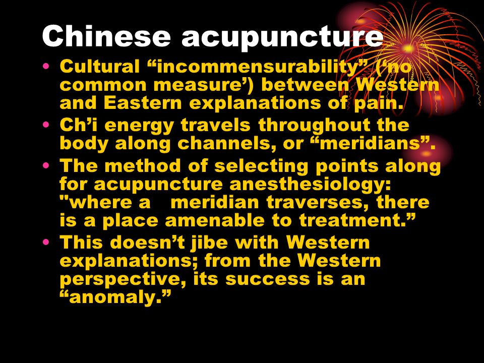 Chinese acupuncture Cultural incommensurability (no common measure) between Western and Eastern explanations of pain. Chi energy travels throughout th