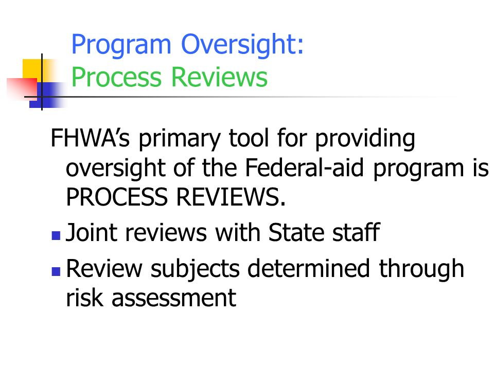Program Oversight: Process Reviews FHWAs primary tool for providing oversight of the Federal-aid program is PROCESS REVIEWS.