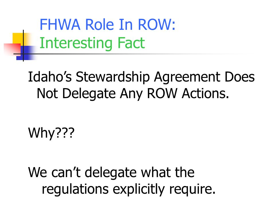 FHWA Role In ROW: Interesting Fact Idahos Stewardship Agreement Does Not Delegate Any ROW Actions.