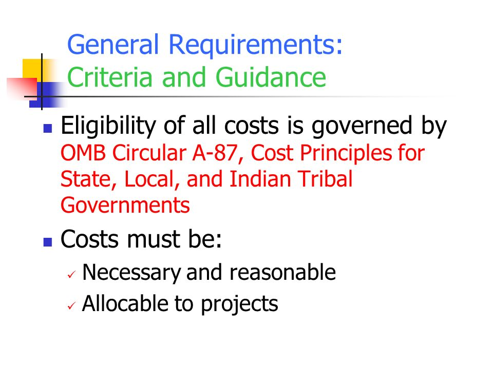 General Requirements: Criteria and Guidance Eligibility of all costs is governed by OMB Circular A-87, Cost Principles for State, Local, and Indian Tribal Governments Costs must be: Necessary and reasonable Allocable to projects