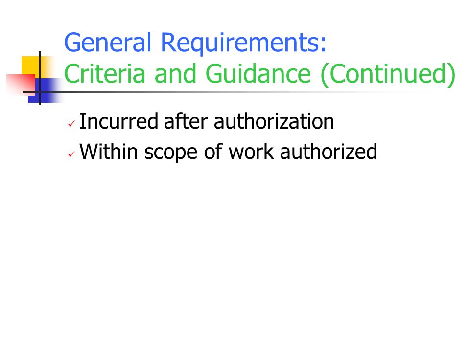 General Requirements: Criteria and Guidance (Continued) Incurred after authorization Within scope of work authorized