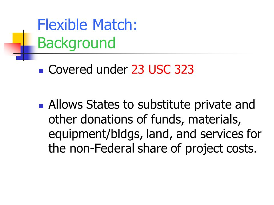 Flexible Match: Background Covered under 23 USC 323 Allows States to substitute private and other donations of funds, materials, equipment/bldgs, land, and services for the non-Federal share of project costs.