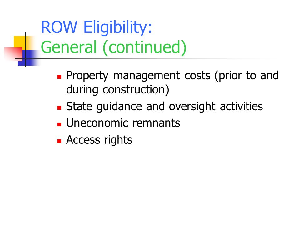 ROW Eligibility: General (continued) Property management costs (prior to and during construction) State guidance and oversight activities Uneconomic remnants Access rights