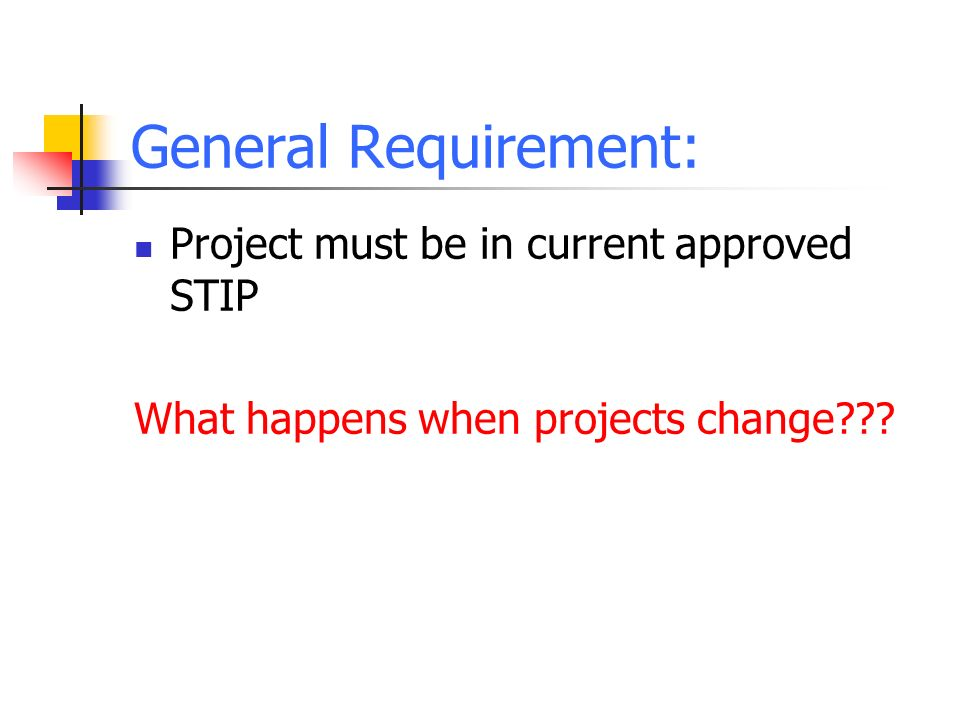 General Requirement: Project must be in current approved STIP What happens when projects change???