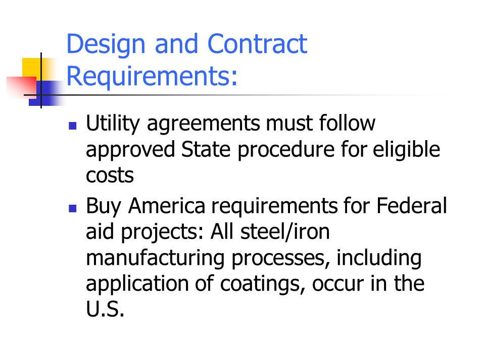 Design and Contract Requirements: Utility agreements must follow approved State procedure for eligible costs Buy America requirements for Federal aid projects: All steel/iron manufacturing processes, including application of coatings, occur in the U.S.