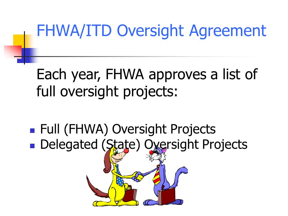 FHWA/ITD Oversight Agreement Full (FHWA) Oversight Projects Delegated (State) Oversight Projects Each year, FHWA approves a list of full oversight projects: