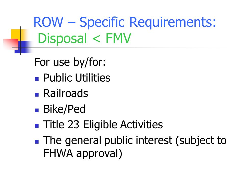 ROW – Specific Requirements: Disposal < FMV For use by/for: Public Utilities Railroads Bike/Ped Title 23 Eligible Activities The general public interest (subject to FHWA approval)