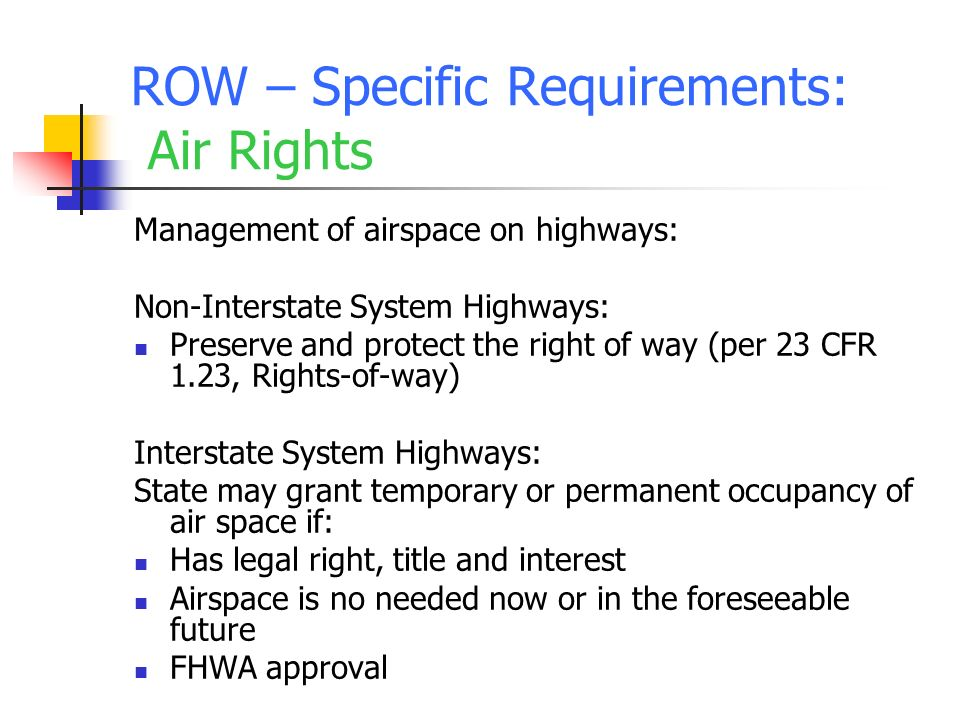 ROW – Specific Requirements: Air Rights Management of airspace on highways: Non-Interstate System Highways: Preserve and protect the right of way (per 23 CFR 1.23, Rights-of-way) Interstate System Highways: State may grant temporary or permanent occupancy of air space if: Has legal right, title and interest Airspace is no needed now or in the foreseeable future FHWA approval