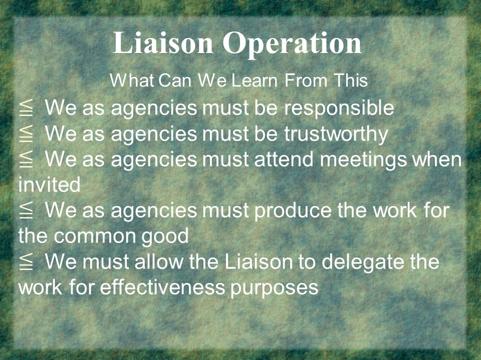 Liaison Operation What Can We Learn From This We as agencies must be responsible We as agencies must be trustworthy We as agencies must attend meeting