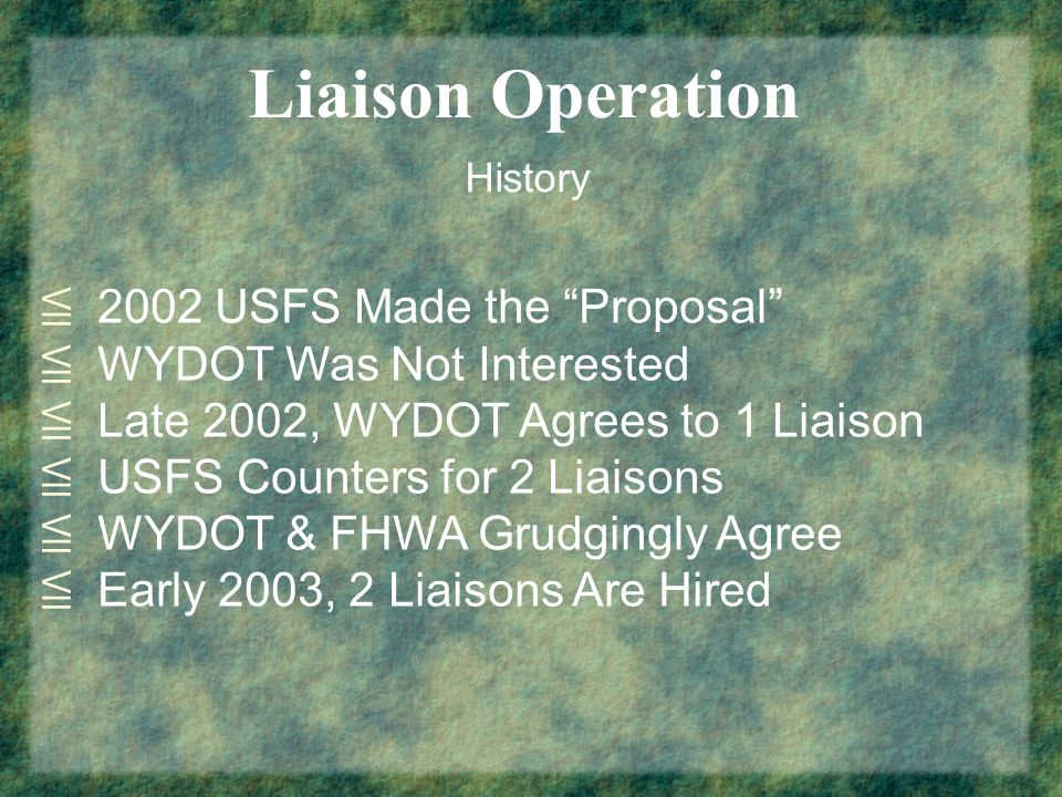 Liaison Operation History 2002 USFS Made the Proposal WYDOT Was Not Interested Late 2002, WYDOT Agrees to 1 Liaison USFS Counters for 2 Liaisons WYDOT