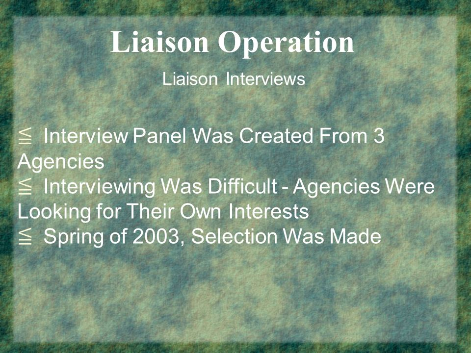 Liaison Operation Liaison Interviews Interview Panel Was Created From 3 Agencies Interviewing Was Difficult - Agencies Were Looking for Their Own Inte