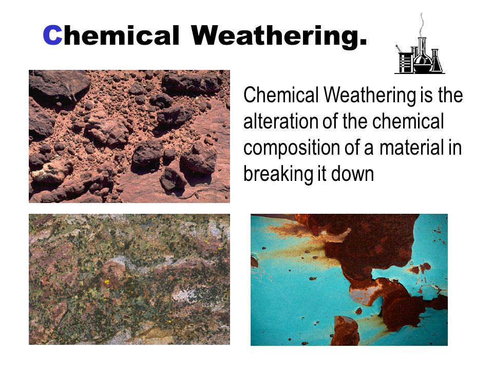 Chemical Weathering. Chemical Weathering is the alteration of the chemical composition of a material in breaking it down