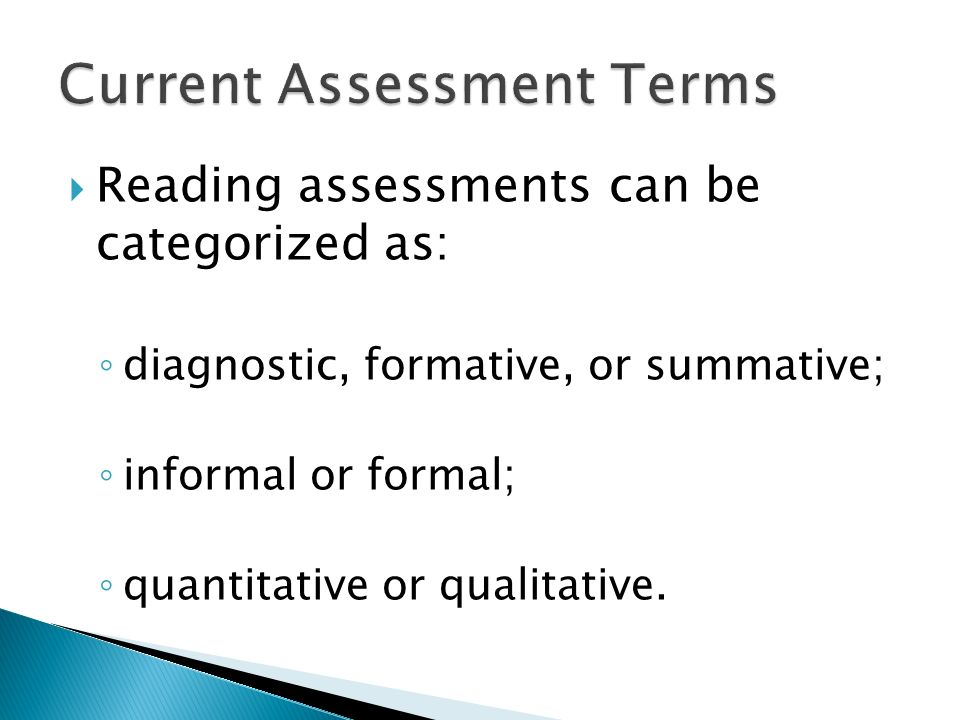 Reading assessments can be categorized as: diagnostic, formative, or summative; informal or formal; quantitative or qualitative.
