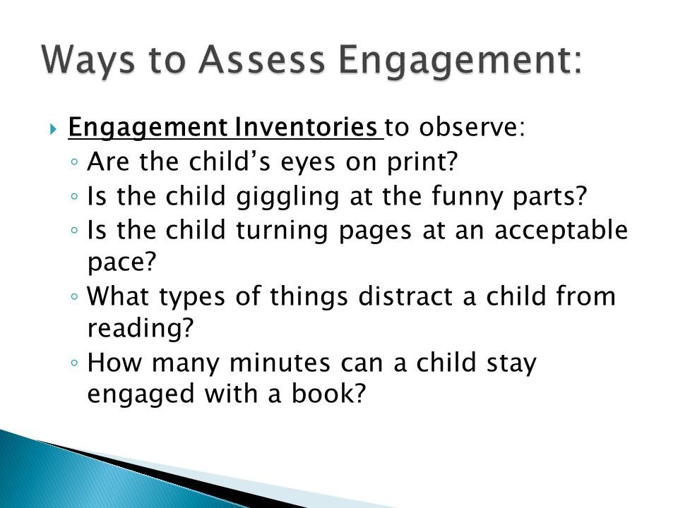 Engagement Inventories to observe: Are the childs eyes on print? Is the child giggling at the funny parts? Is the child turning pages at an acceptable