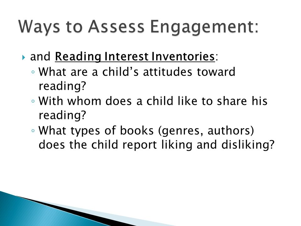 and Reading Interest Inventories: What are a childs attitudes toward reading? With whom does a child like to share his reading? What types of books (g