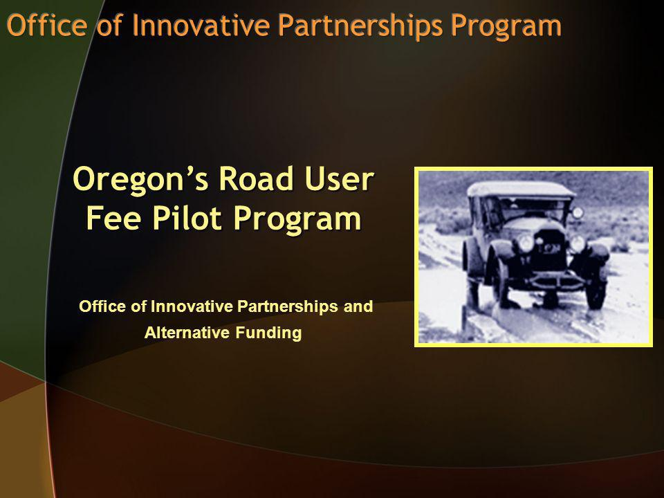 Oregons Road User Fee Pilot Program Oregons Road User Fee Pilot Program Office of Innovative Partnerships and Alternative Funding