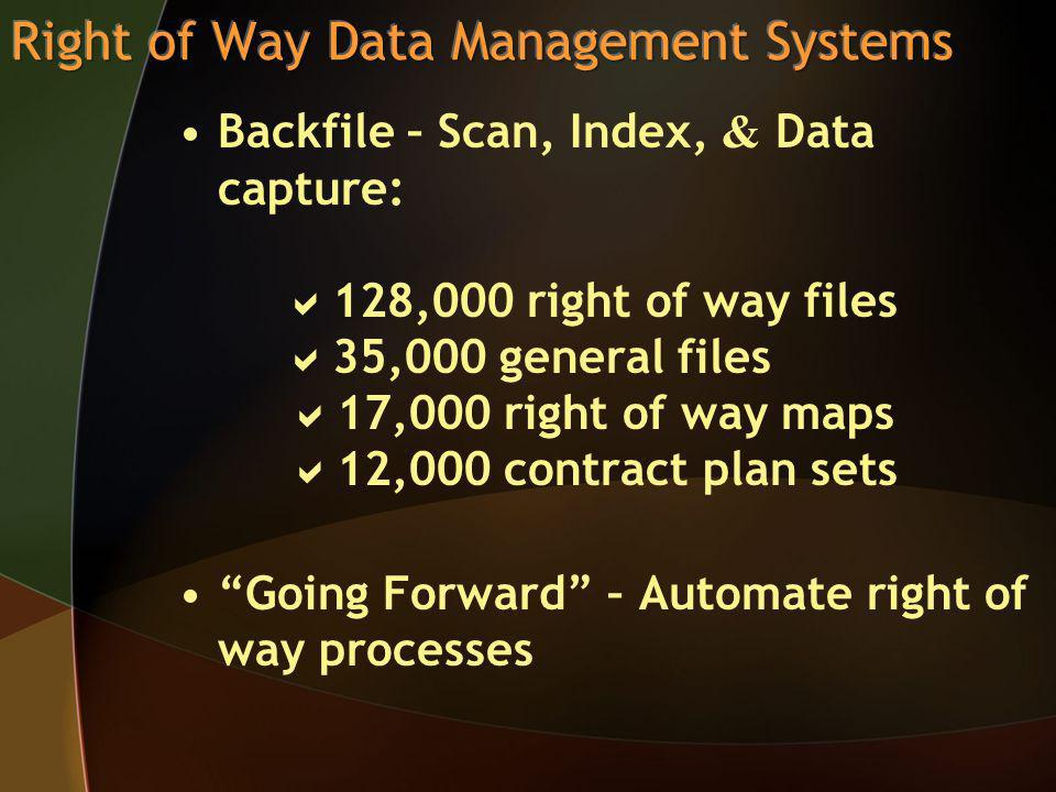 Backfile – Scan, Index, & Data capture: 128,000 right of way files 35,000 general files 17,000 right of way maps 12,000 contract plan sets Going Forward – Automate right of way processes