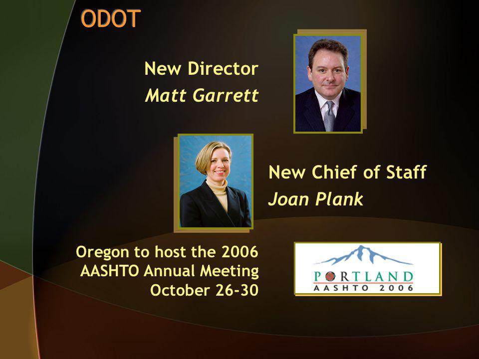New Director Matt Garrett New Chief of Staff Joan Plank Oregon to host the 2006 AASHTO Annual Meeting October 26-30