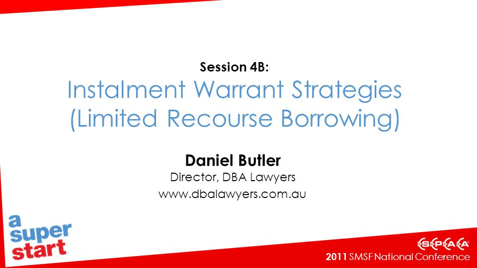 2011 SMSF National Conference Session 4B: Instalment Warrant Strategies (Limited Recourse Borrowing) Daniel Butler Director, DBA Lawyers www.dbalawyers.com.au