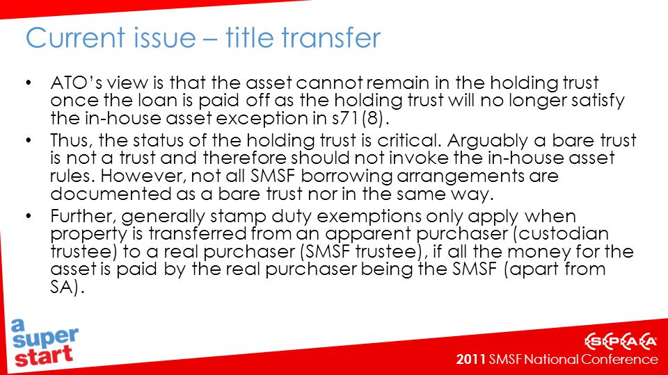 2011 SMSF National Conference Current issue – title transfer ATOs view is that the asset cannot remain in the holding trust once the loan is paid off as the holding trust will no longer satisfy the in-house asset exception in s71(8).