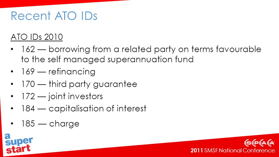 2011 SMSF National Conference Recent ATO IDs ATO IDs 2010 162 borrowing from a related party on terms favourable to the self managed superannuation fund 169 refinancing 170 third party guarantee 172 joint investors 184 capitalisation of interest 185 charge