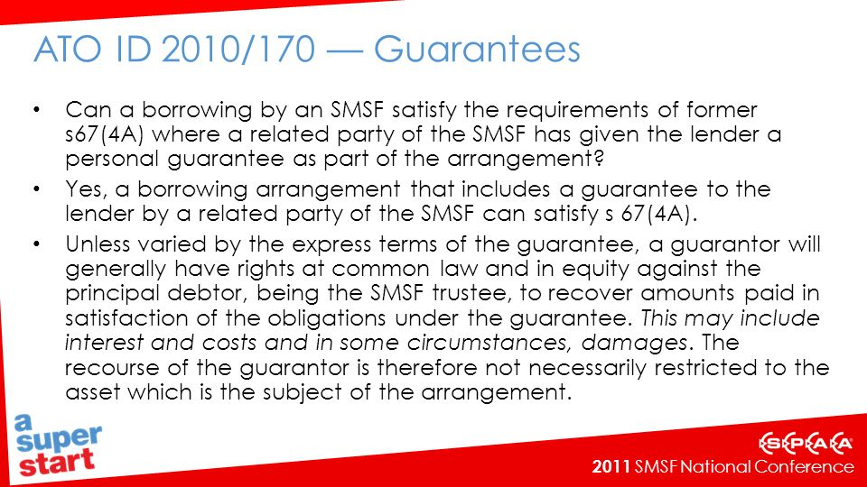 2011 SMSF National Conference ATO ID 2010/170 Guarantees Can a borrowing by an SMSF satisfy the requirements of former s67(4A) where a related party of the SMSF has given the lender a personal guarantee as part of the arrangement.